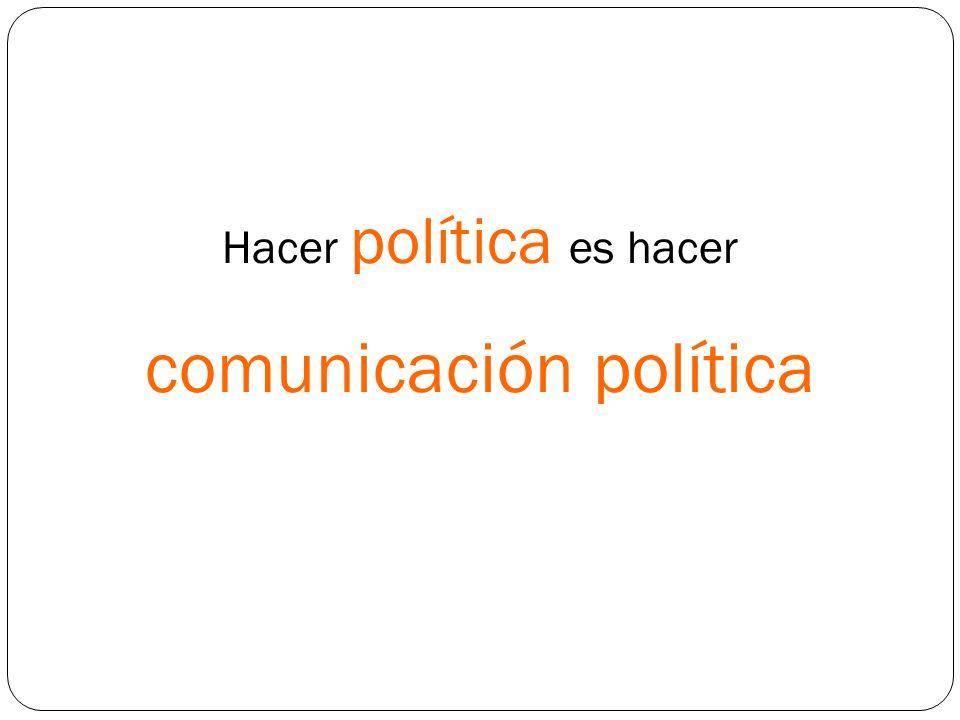 Hacer política es hacer comunicación política