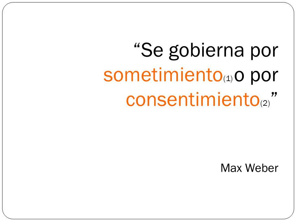 Se gobierna por sometimiento (1) o por consentimiento (2) Max Weber