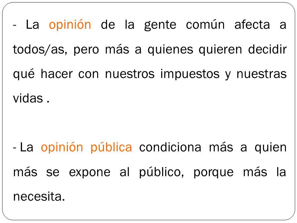 - La opinión de la gente común afecta a todos/as, pero más a quienes quieren decidir qué hacer con nuestros impuestos y nuestras vidas. - La opinión p