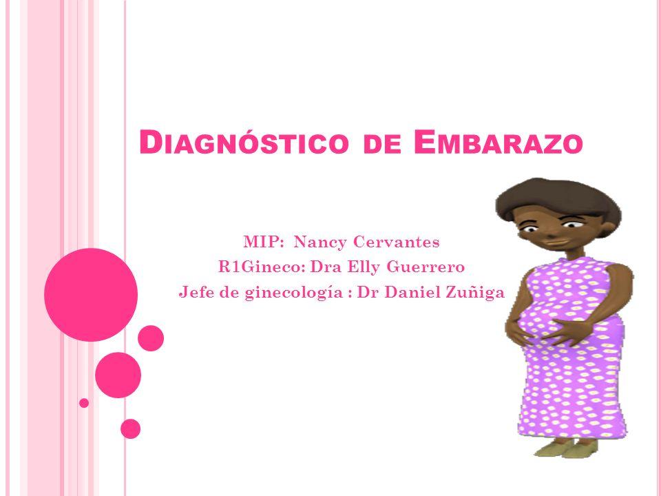 D IAGNÓSTICO DE E MBARAZO MIP: Nancy Cervantes R1Gineco: Dra Elly Guerrero Jefe de ginecología : Dr Daniel Zuñiga