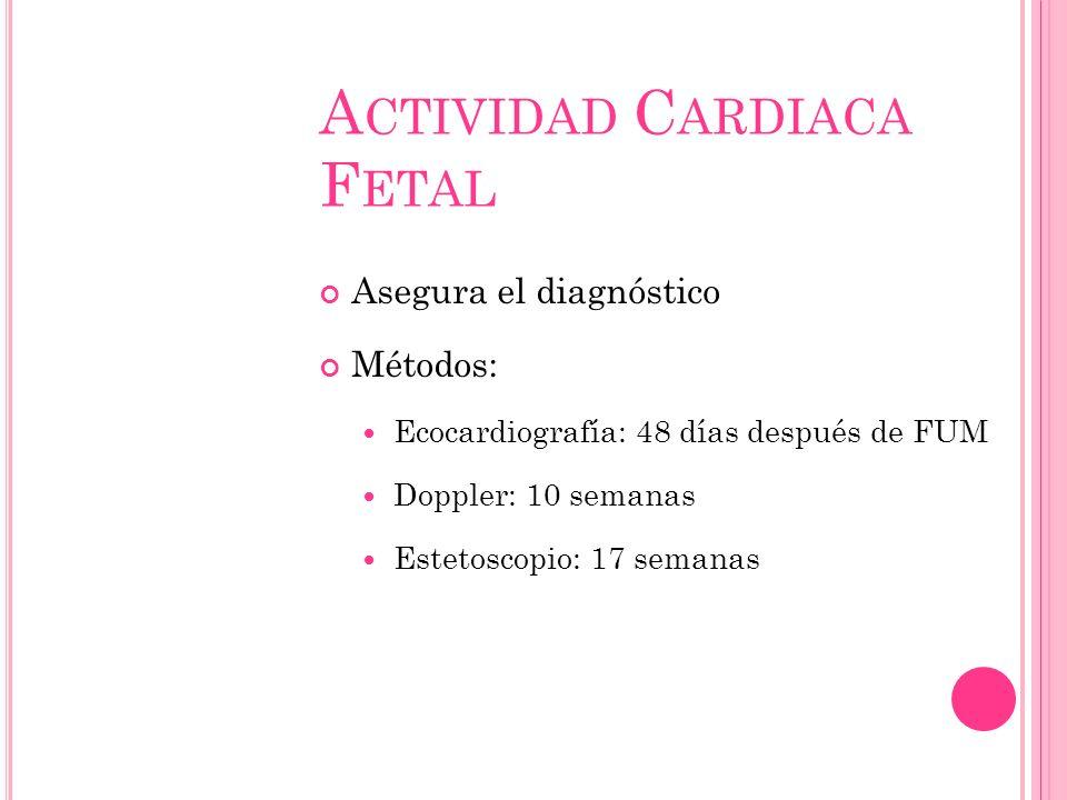A CTIVIDAD C ARDIACA F ETAL Asegura el diagnóstico Métodos: Ecocardiografía: 48 días después de FUM Doppler: 10 semanas Estetoscopio: 17 semanas