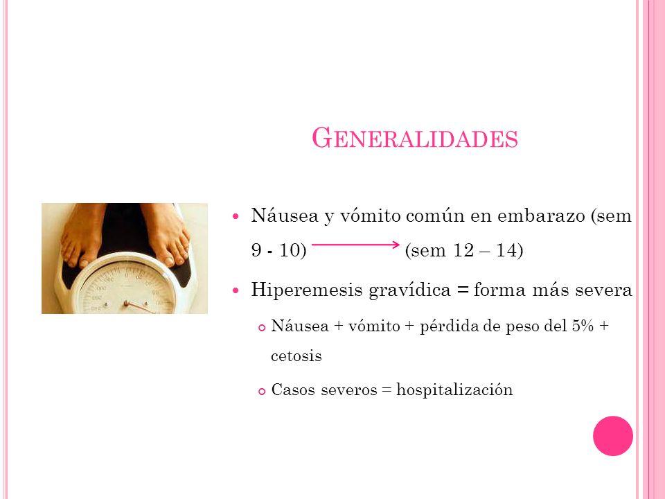 G ENERALIDADES Náusea y vómito común en embarazo (sem 9 - 10) (sem 12 – 14) Hiperemesis gravídica = forma más severa Náusea + vómito + pérdida de peso del 5% + cetosis Casos severos = hospitalización