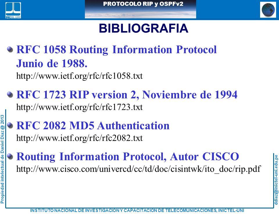 ddiaz@inictel-uni.edu.pe INSTITUTO NACIONAL DE INVESTIGACION Y CAPACITACION DE TELECOMUNICACIONES, INICTEL-UNI Propiedad intelectual de Daniel Díaz @ 2013 PROTOCOLO RIP y OSPFv2 BIBLIOGRAFIA RFC 1058 Routing Information Protocol Junio de 1988.