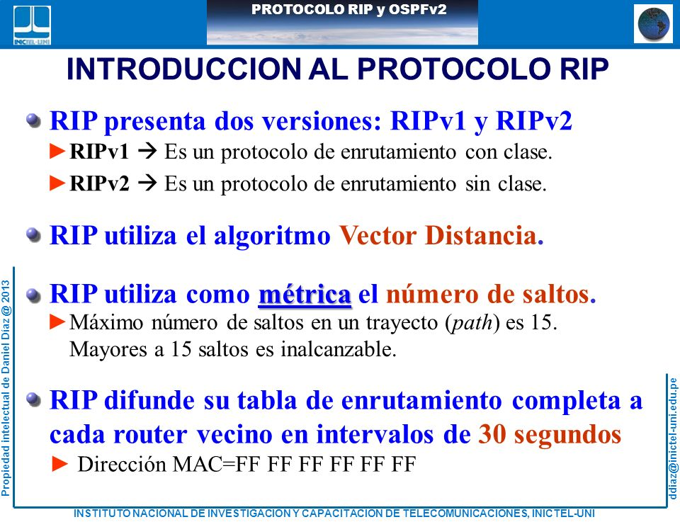 ddiaz@inictel-uni.edu.pe INSTITUTO NACIONAL DE INVESTIGACION Y CAPACITACION DE TELECOMUNICACIONES, INICTEL-UNI Propiedad intelectual de Daniel Díaz @ 2013 PROTOCOLO RIP y OSPFv2 ANALIZANDO TABLAS DE ENRUTAMIENTO Tabla de enrutamiento del Rd: Rd#show ip route Codes: C - connected, S - static, R - RIP, M - mobile, B - BGP D - EIGRP, EX - EIGRP external, O - OSPF, IA - OSPF inter area N1 - OSPF NSSA external type 1, N2 - OSPF NSSA external type 2 E1 - OSPF external type 1, E2 - OSPF external type 2 i - IS-IS, su - IS-IS summary, L1 - IS-IS level-1, L2 - IS-IS level-2 ia - IS-IS inter area, * - candidate default, U - per-user static route o - ODR, P - periodic downloaded static route Gateway of last resort is not set 200.1.1.0/26 is subnetted, 4 subnets C 200.1.1.192 is directly connected, FastEthernet2/0 R 200.1.1.128 [120/1] via 40.1.2.22, 00:00:00, FastEthernet1/1 R 200.1.1.64 [120/2] via 40.1.2.22, 00:00:00, FastEthernet1/1 [120/2] via 40.1.2.18, 00:00:00, FastEthernet2/1 R 200.1.1.0 [120/1] via 40.1.2.13, 00:00:24, FastEthernet1/0 40.0.0.0/30 is subnetted, 6 subnets R 40.1.2.8 [120/1] via 40.1.2.22, 00:00:00, FastEthernet1/1 C 40.1.2.12 is directly connected, FastEthernet1/0 R 40.1.2.0 [120/1] via 40.1.2.18, 00:00:00, FastEthernet2/1 [120/1] via 40.1.2.13, 00:00:24, FastEthernet1/0 R 40.1.2.4 [120/1] via 40.1.2.18, 00:00:00, FastEthernet2/1 C 40.1.2.16 is directly connected, FastEthernet2/1 C 40.1.2.20 is directly connected, FastEthernet1/1 Rd# Rd#show ip route Codes: C - connected, S - static, R - RIP, M - mobile, B - BGP D - EIGRP, EX - EIGRP external, O - OSPF, IA - OSPF inter area N1 - OSPF NSSA external type 1, N2 - OSPF NSSA external type 2 E1 - OSPF external type 1, E2 - OSPF external type 2 i - IS-IS, su - IS-IS summary, L1 - IS-IS level-1, L2 - IS-IS level-2 ia - IS-IS inter area, * - candidate default, U - per-user static route o - ODR, P - periodic downloaded static route Gateway of last resort is not set 200.1.1.0/26 is subnetted, 4 subnets C 200.1.1.19
