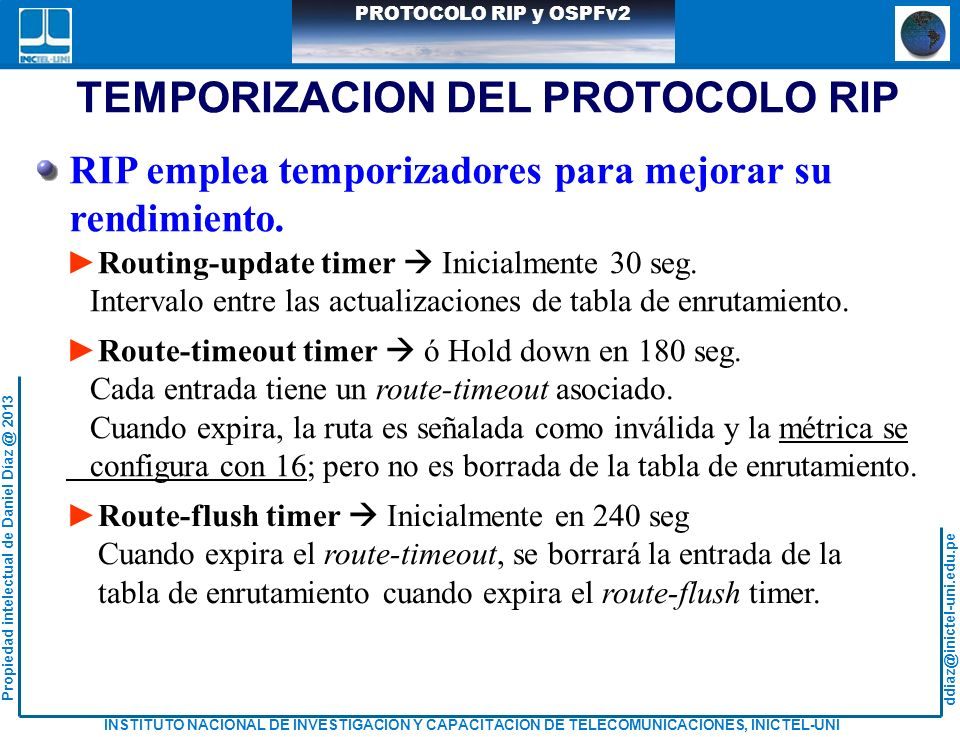 ddiaz@inictel-uni.edu.pe INSTITUTO NACIONAL DE INVESTIGACION Y CAPACITACION DE TELECOMUNICACIONES, INICTEL-UNI Propiedad intelectual de Daniel Díaz @ 2013 PROTOCOLO RIP y OSPFv2 CONFIGURACIÓN DE ROUTER CON OSPF R4>enable R4#configute terminal R4(config)#router ospf 1 R4(config-router)#network 20.1.1.12 0.0.0.3 area 0 R4(config-router)#network 20.1.1.16 0.0.0.3 area 0 R4(config-router)#network 30.3.3.4 0.0.0.3 area 1 R4(config-router)#exit R7>enable R7#configute terminal R7(config)#router ospf 1 R7(config-router)#network 20.1.1.8 0.0.0.3 area 0 R7(config-router)#network 20.1.1.12 0.0.0.3 area 0 R7(config-router)#network 20.1.1.20 0.0.0.3 area 0 R7(config-router)#network 40.4.4.4 0.0.0.3 area 2 R7(config-router)#exit Los demás router se configuran de manera similar.