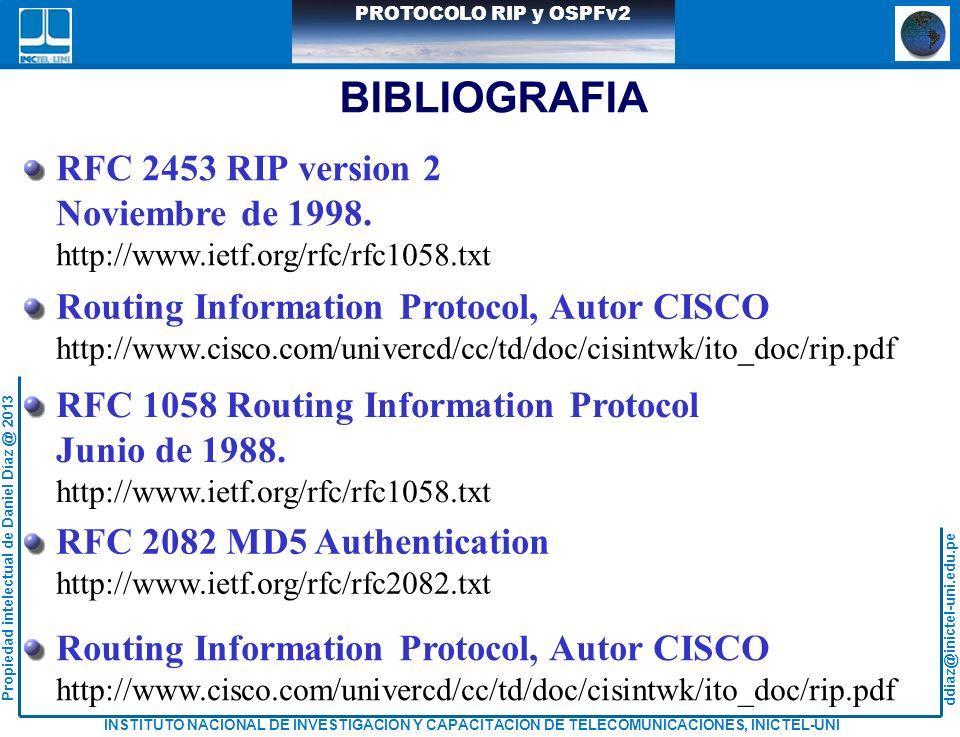 ddiaz@inictel-uni.edu.pe INSTITUTO NACIONAL DE INVESTIGACION Y CAPACITACION DE TELECOMUNICACIONES, INICTEL-UNI Propiedad intelectual de Daniel Díaz @ 2013 PROTOCOLO RIP y OSPFv2 BIBLIOGRAFIA RFC 2453 RIP version 2 Noviembre de 1998.