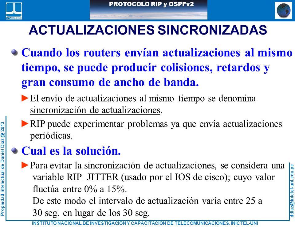 ddiaz@inictel-uni.edu.pe INSTITUTO NACIONAL DE INVESTIGACION Y CAPACITACION DE TELECOMUNICACIONES, INICTEL-UNI Propiedad intelectual de Daniel Díaz @ 2013 PROTOCOLO RIP y OSPFv2 ACTUALIZACIONES SINCRONIZADAS Cuando los routers envían actualizaciones al mismo tiempo, se puede producir colisiones, retardos y gran consumo de ancho de banda.