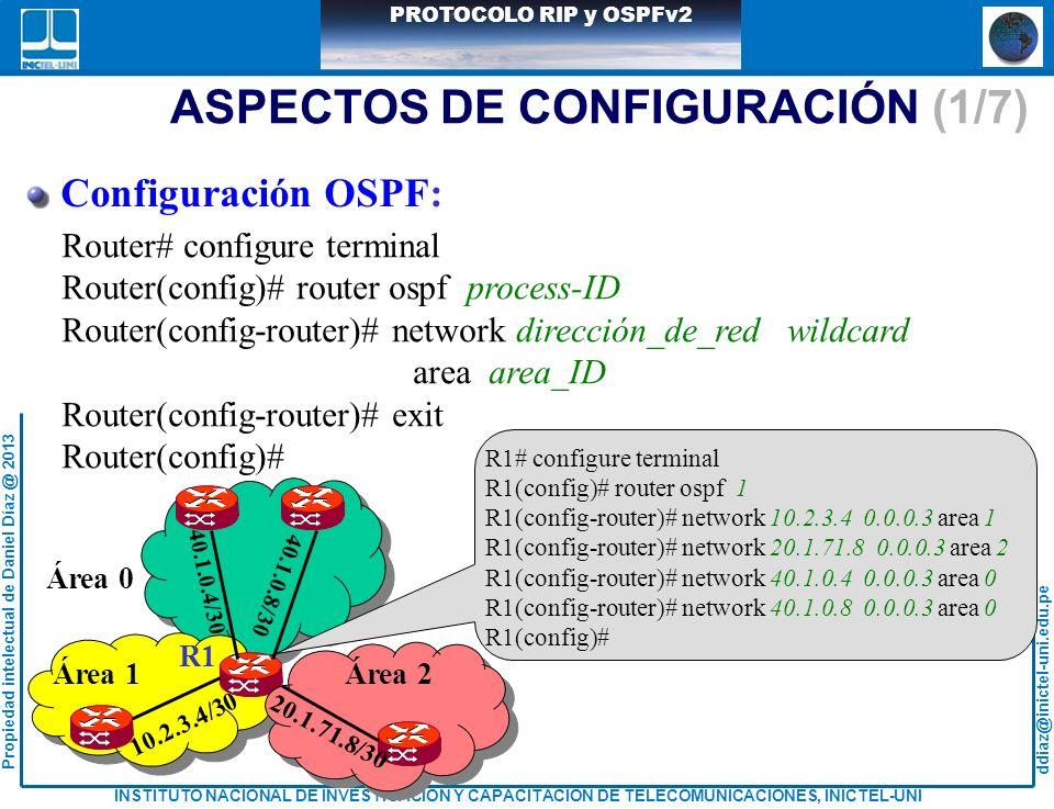 ddiaz@inictel-uni.edu.pe INSTITUTO NACIONAL DE INVESTIGACION Y CAPACITACION DE TELECOMUNICACIONES, INICTEL-UNI Propiedad intelectual de Daniel Díaz @ 2013 PROTOCOLO RIP y OSPFv2 Área 1Área 2 Área 0 R1 10.2.3.4/30 20.1.71.8/30 40.1.0.4/30 40.1.0.8/30 ASPECTOS DE CONFIGURACIÓN (1/7) Configuración OSPF: Router# configure terminal Router(config)# router ospf process-ID Router(config-router)# network dirección_de_red wildcard area area_ID Router(config-router)# exit Router(config)# R1# configure terminal R1(config)# router ospf 1 R1(config-router)# network 10.2.3.4 0.0.0.3 area 1 R1(config-router)# network 20.1.71.8 0.0.0.3 area 2 R1(config-router)# network 40.1.0.4 0.0.0.3 area 0 R1(config-router)# network 40.1.0.8 0.0.0.3 area 0 R1(config)#
