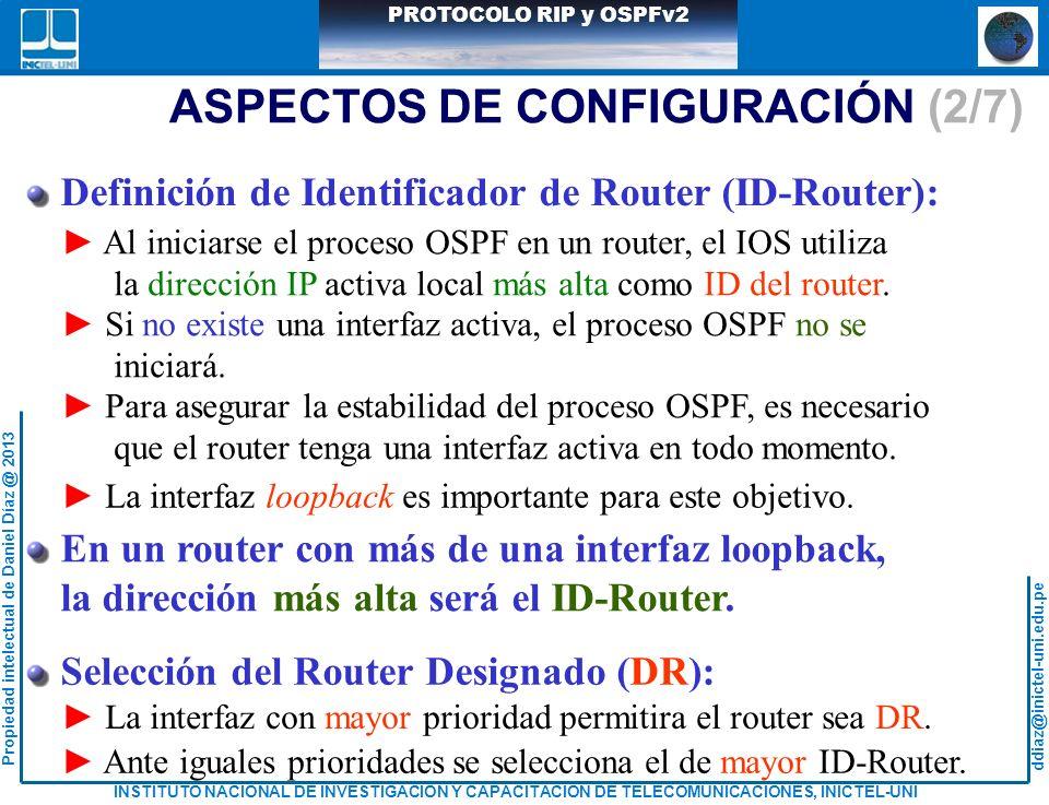 ddiaz@inictel-uni.edu.pe INSTITUTO NACIONAL DE INVESTIGACION Y CAPACITACION DE TELECOMUNICACIONES, INICTEL-UNI Propiedad intelectual de Daniel Díaz @ 2013 PROTOCOLO RIP y OSPFv2 ASPECTOS DE CONFIGURACIÓN (2/7) Definición de Identificador de Router (ID-Router): Al iniciarse el proceso OSPF en un router, el IOS utiliza la dirección IP activa local más alta como ID del router.