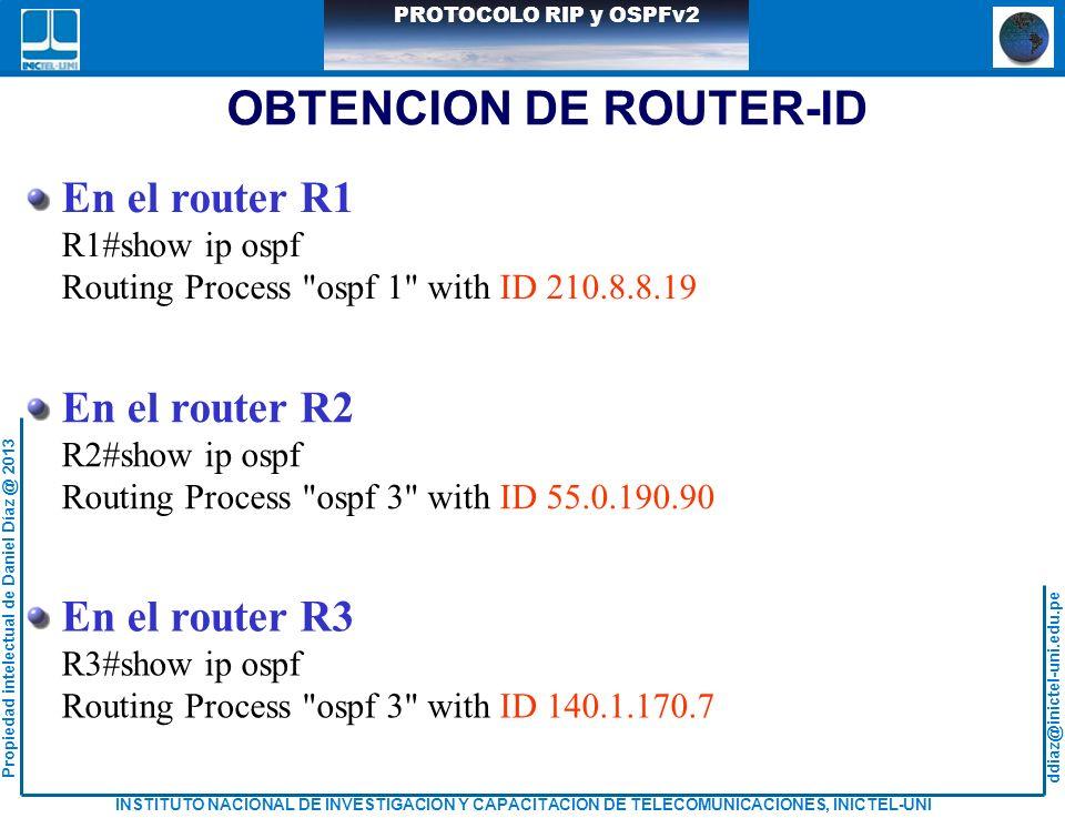 ddiaz@inictel-uni.edu.pe INSTITUTO NACIONAL DE INVESTIGACION Y CAPACITACION DE TELECOMUNICACIONES, INICTEL-UNI Propiedad intelectual de Daniel Díaz @ 2013 PROTOCOLO RIP y OSPFv2 OBTENCION DE ROUTER-ID En el router R1 R1#show ip ospf Routing Process ospf 1 with ID 210.8.8.19 En el router R2 R2#show ip ospf Routing Process ospf 3 with ID 55.0.190.90 En el router R3 R3#show ip ospf Routing Process ospf 3 with ID 140.1.170.7
