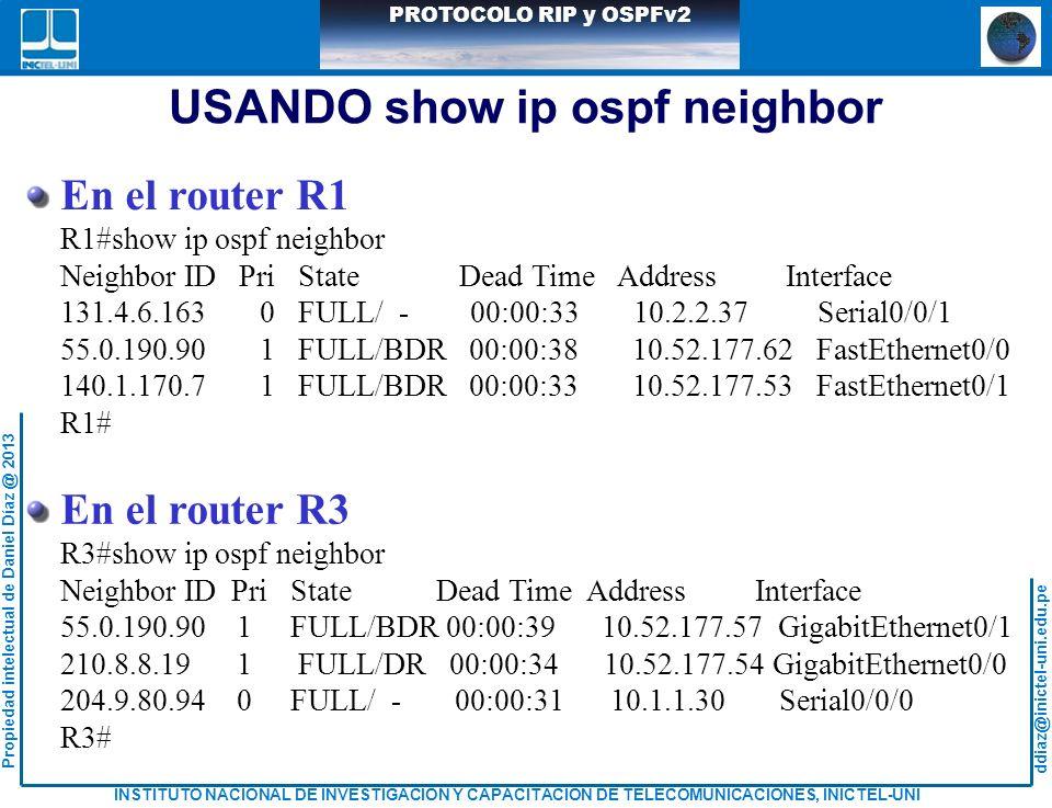 ddiaz@inictel-uni.edu.pe INSTITUTO NACIONAL DE INVESTIGACION Y CAPACITACION DE TELECOMUNICACIONES, INICTEL-UNI Propiedad intelectual de Daniel Díaz @ 2013 PROTOCOLO RIP y OSPFv2 USANDO show ip ospf neighbor En el router R1 R1#show ip ospf neighbor Neighbor ID Pri State Dead Time Address Interface 131.4.6.163 0 FULL/ - 00:00:33 10.2.2.37 Serial0/0/1 55.0.190.90 1 FULL/BDR 00:00:38 10.52.177.62 FastEthernet0/0 140.1.170.7 1 FULL/BDR 00:00:33 10.52.177.53 FastEthernet0/1 R1# En el router R3 R3#show ip ospf neighbor Neighbor ID Pri State Dead Time Address Interface 55.0.190.90 1 FULL/BDR 00:00:39 10.52.177.57 GigabitEthernet0/1 210.8.8.19 1 FULL/DR 00:00:34 10.52.177.54 GigabitEthernet0/0 204.9.80.94 0 FULL/ - 00:00:31 10.1.1.30 Serial0/0/0 R3#