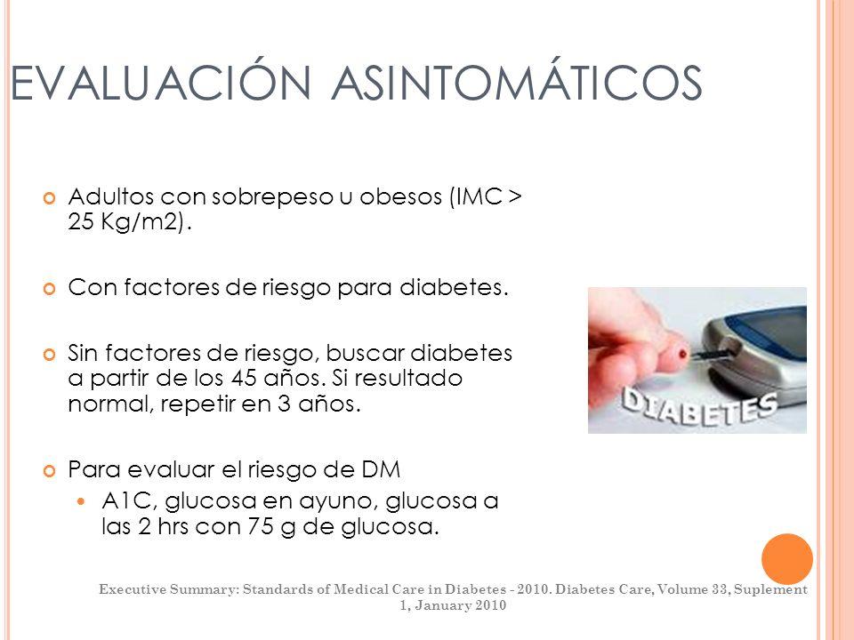 EVALUACIÓN ASINTOMÁTICOS Adultos con sobrepeso u obesos (IMC > 25 Kg/m2). Con factores de riesgo para diabetes. Sin factores de riesgo, buscar diabete