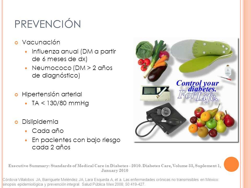 PREVENCIÓN Vacunación Influenza anual (DM a partir de 6 meses de dx) Neumococo (DM > 2 años de diagnóstico) Hipertensión arterial TA < 130/80 mmHg Dis