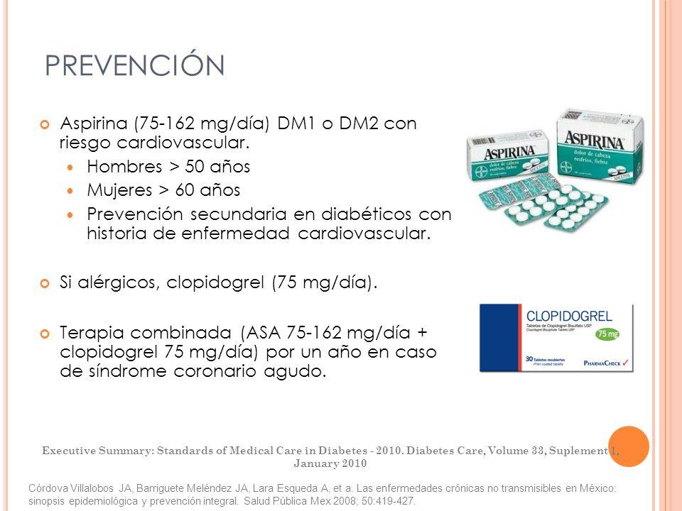 PREVENCIÓN Aspirina (75-162 mg/día) DM1 o DM2 con riesgo cardiovascular. Hombres > 50 años Mujeres > 60 años Prevención secundaria en diabéticos con h