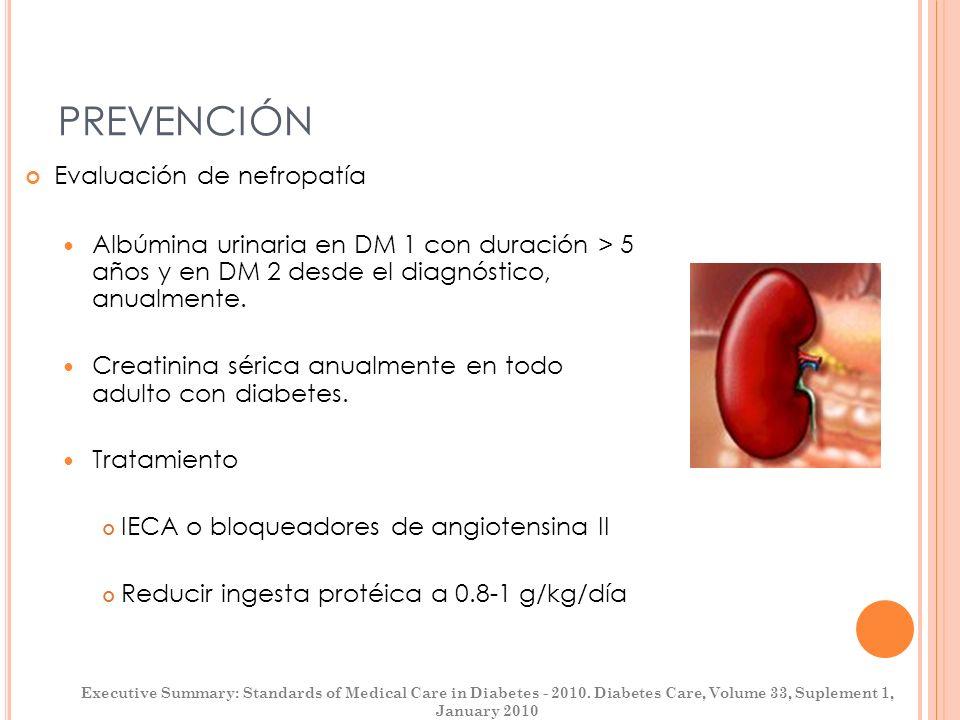 PREVENCIÓN Evaluación de nefropatía Albúmina urinaria en DM 1 con duración > 5 años y en DM 2 desde el diagnóstico, anualmente. Creatinina sérica anua
