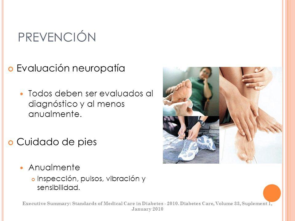 PREVENCIÓN Evaluación neuropatía Todos deben ser evaluados al diagnóstico y al menos anualmente. Cuidado de pies Anualmente Inspección, pulsos, vibrac