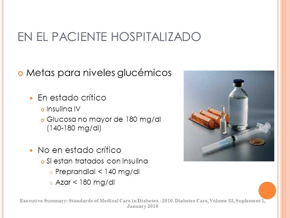 EN EL PACIENTE HOSPITALIZADO Metas para niveles glucémicos En estado crítico Insulina IV Glucosa no mayor de 180 mg/dl (140-180 mg/dl) No en estado cr