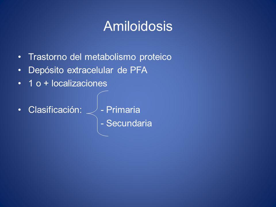 Amiloidosis Trastorno del metabolismo proteico Depósito extracelular de PFA 1 o + localizaciones Clasificación: - Primaria - Secundaria