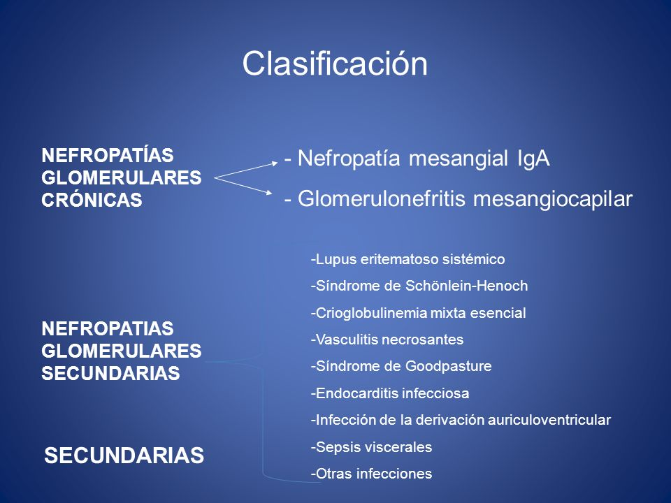 Clasificación NEFROPATÍAS GLOMERULARES CRÓNICAS NEFROPATIAS GLOMERULARES SECUNDARIAS - Nefropatía mesangial IgA - Glomerulonefritis mesangiocapilar -L