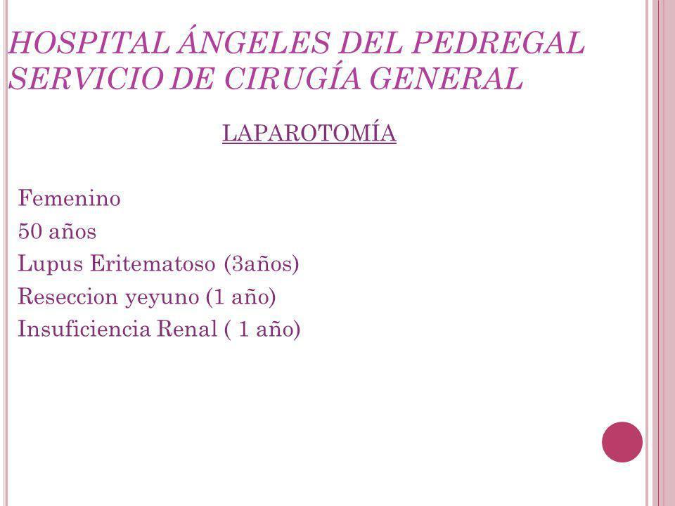 HOSPITAL ÁNGELES DEL PEDREGAL SERVICIO DE CIRUGÍA GENERAL LAPAROTOMÍA Femenino 50 años Lupus Eritematoso (3años) Reseccion yeyuno (1 año) Insuficiencia Renal ( 1 año)