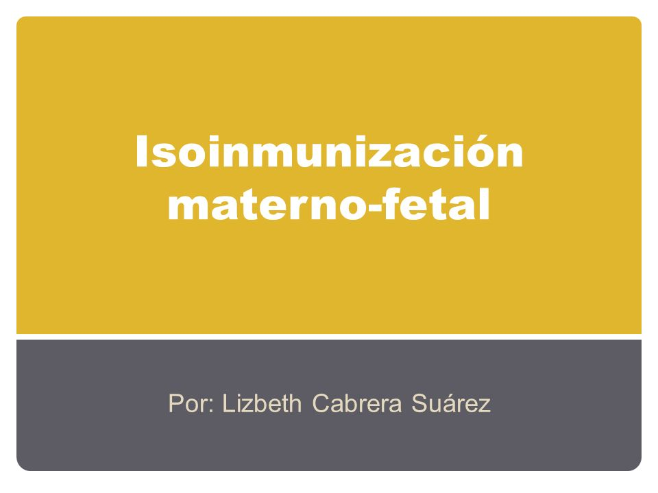 Isoinmunización materno-fetal Por: Lizbeth Cabrera Suárez