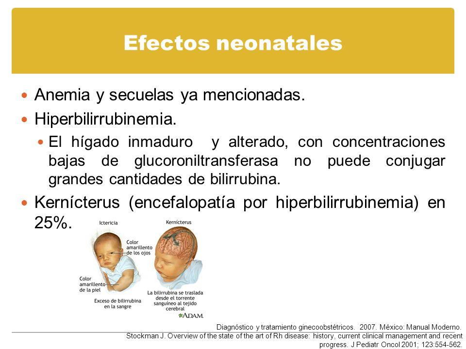 Efectos neonatales Anemia y secuelas ya mencionadas. Hiperbilirrubinemia. El hígado inmaduro y alterado, con concentraciones bajas de glucoroniltransf