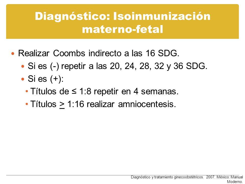 Diagnóstico: Isoinmunización materno-fetal Realizar Coombs indirecto a las 16 SDG. Si es (-) repetir a las 20, 24, 28, 32 y 36 SDG. Si es (+): Títulos