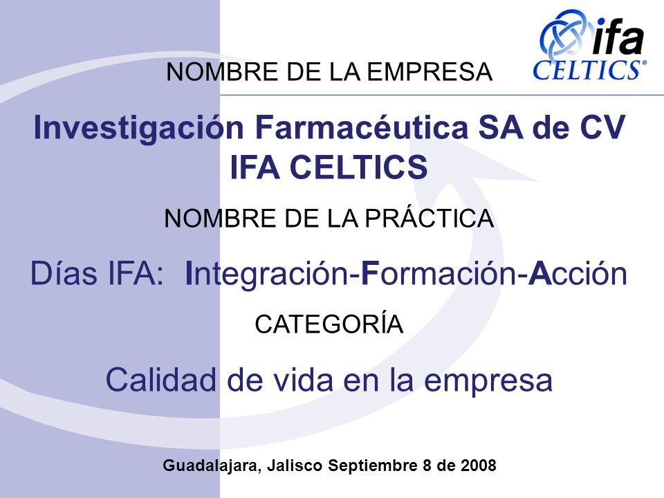 NOMBRE DE LA EMPRESA Investigación Farmacéutica SA de CV IFA CELTICS NOMBRE DE LA PRÁCTICA Días IFA: Integración-Formación-Acción CATEGORÍA Calidad de