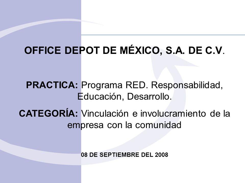 OFFICE DEPOT DE MÉXICO, S.A. DE C.V. PRACTICA: Programa RED. Responsabilidad, Educación, Desarrollo. CATEGORÍA: Vinculación e involucramiento de la em