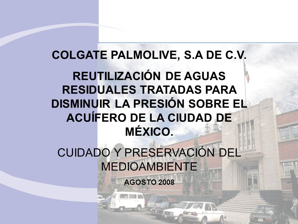 COLGATE PALMOLIVE, S.A DE C.V. REUTILIZACIÓN DE AGUAS RESIDUALES TRATADAS PARA DISMINUIR LA PRESIÓN SOBRE EL ACUÍFERO DE LA CIUDAD DE MÉXICO. CUIDADO