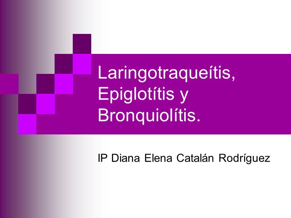 Laringotraqueítis, Epiglotítis y Bronquiolítis. IP Diana Elena Catalán Rodríguez