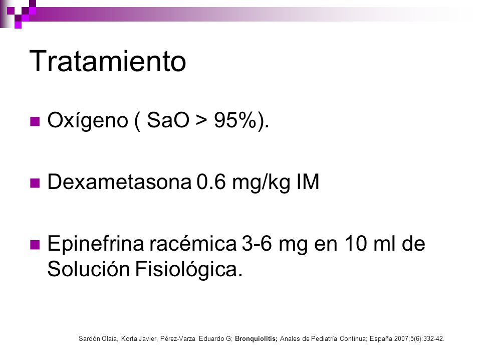Tratamiento Oxígeno ( SaO > 95%). Dexametasona 0.6 mg/kg IM Epinefrina racémica 3-6 mg en 10 ml de Solución Fisiológica. Sardón Olaia, Korta Javier, P