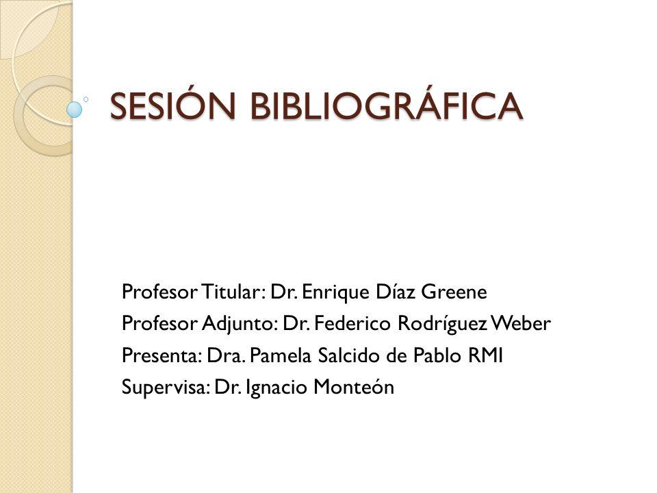 SESIÓN BIBLIOGRÁFICA Profesor Titular: Dr. Enrique Díaz Greene Profesor Adjunto: Dr.