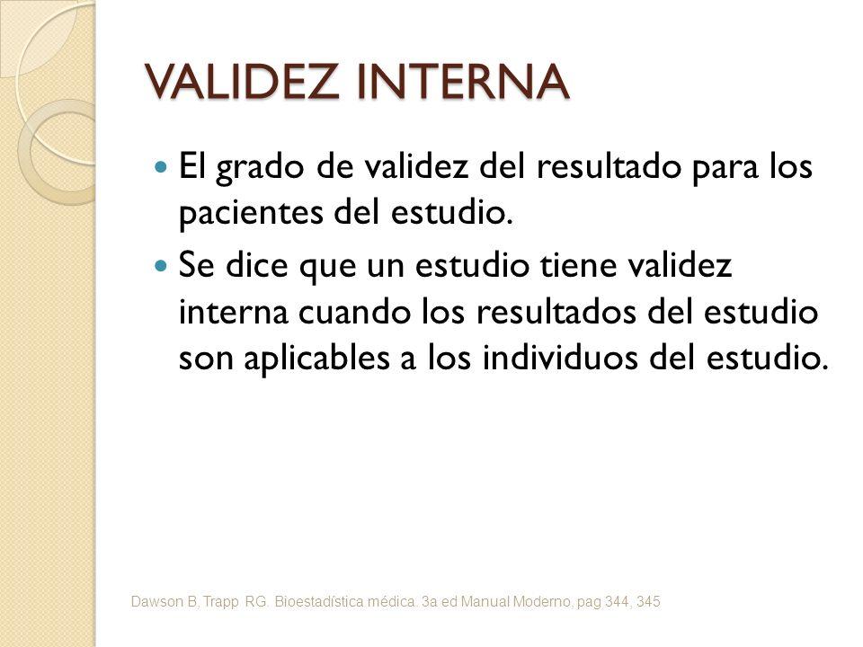 VALIDEZ INTERNA El grado de validez del resultado para los pacientes del estudio. Se dice que un estudio tiene validez interna cuando los resultados d