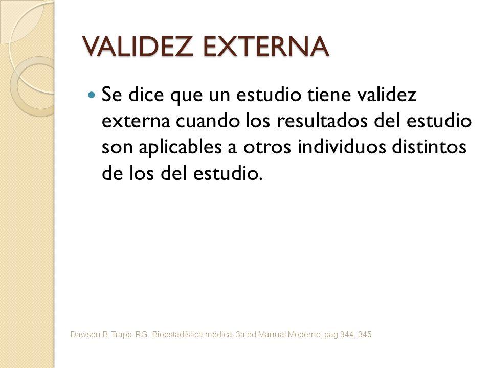 VALIDEZ EXTERNA Se dice que un estudio tiene validez externa cuando los resultados del estudio son aplicables a otros individuos distintos de los del estudio.