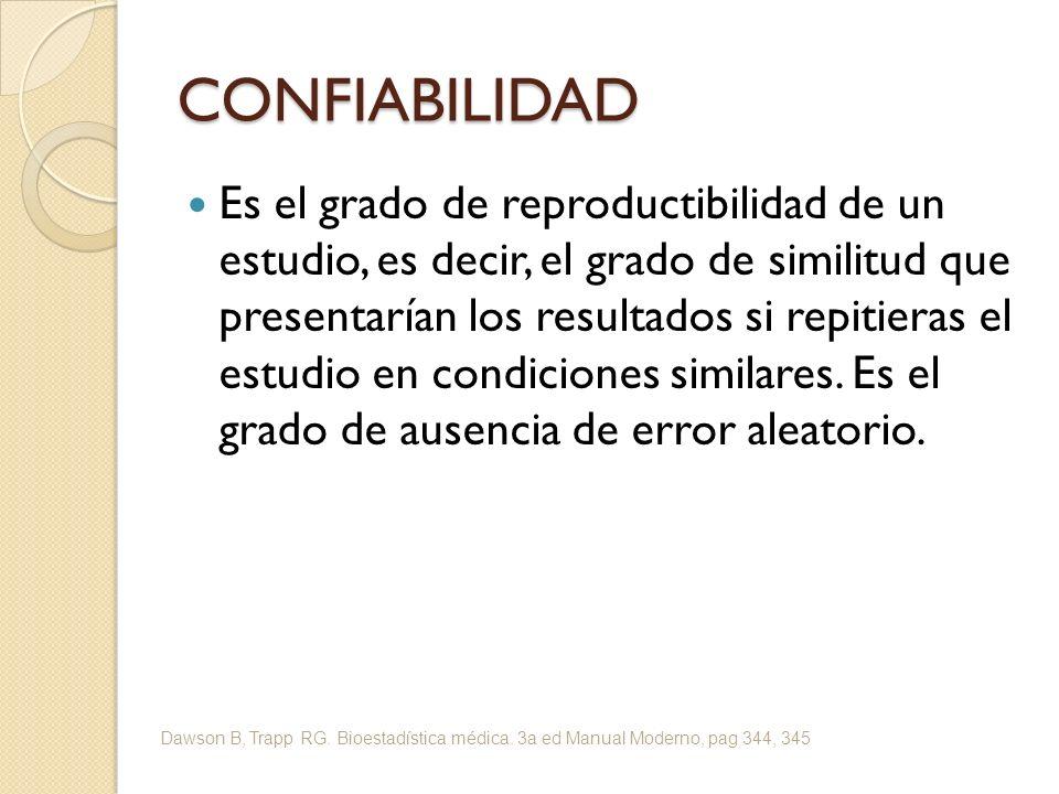 CONFIABILIDAD Es el grado de reproductibilidad de un estudio, es decir, el grado de similitud que presentarían los resultados si repitieras el estudio en condiciones similares.