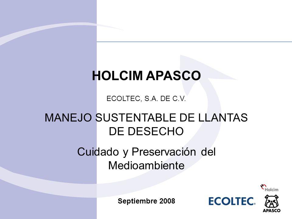 HOLCIM APASCO ECOLTEC, S.A. DE C.V. MANEJO SUSTENTABLE DE LLANTAS DE DESECHO Cuidado y Preservación del Medioambiente Septiembre 2008
