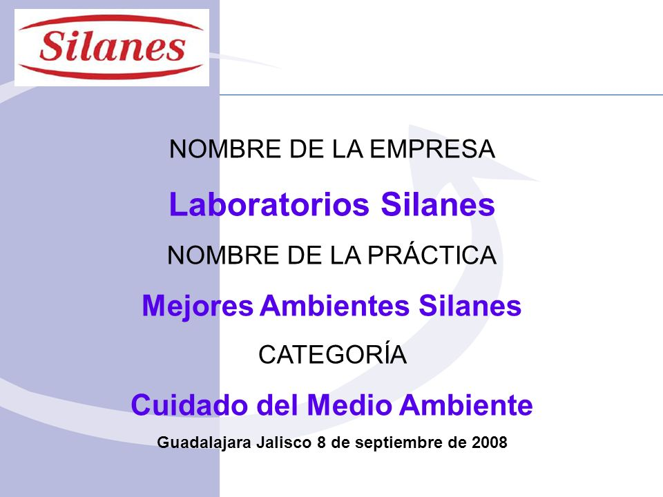 NOMBRE DE LA EMPRESA Laboratorios Silanes NOMBRE DE LA PRÁCTICA Mejores Ambientes Silanes CATEGORÍA Cuidado del Medio Ambiente Guadalajara Jalisco 8 de septiembre de 2008