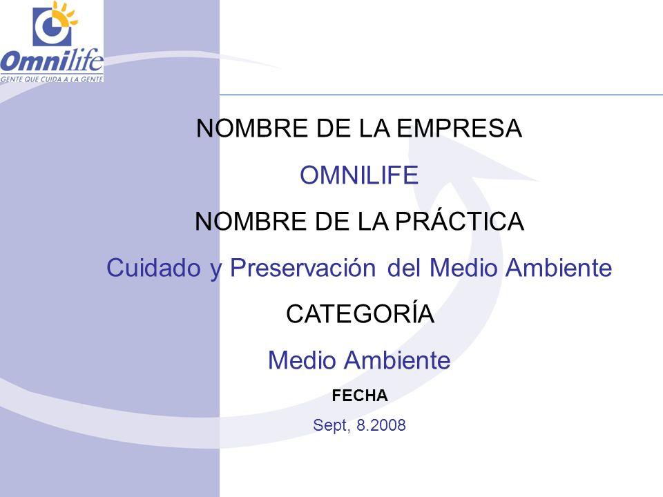 NOMBRE DE LA EMPRESA OMNILIFE NOMBRE DE LA PRÁCTICA Cuidado y Preservación del Medio Ambiente CATEGORÍA Medio Ambiente FECHA Sept, 8.2008