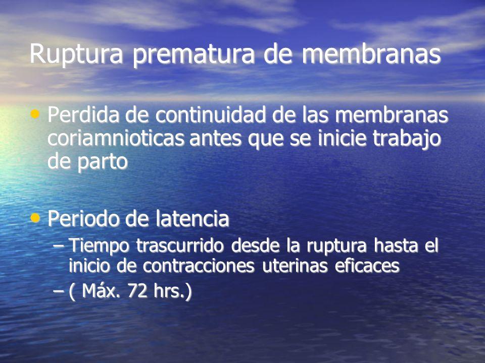 Ruptura prematura de membranas Perdida de continuidad de las membranas coriamnioticas antes que se inicie trabajo de parto Perdida de continuidad de l