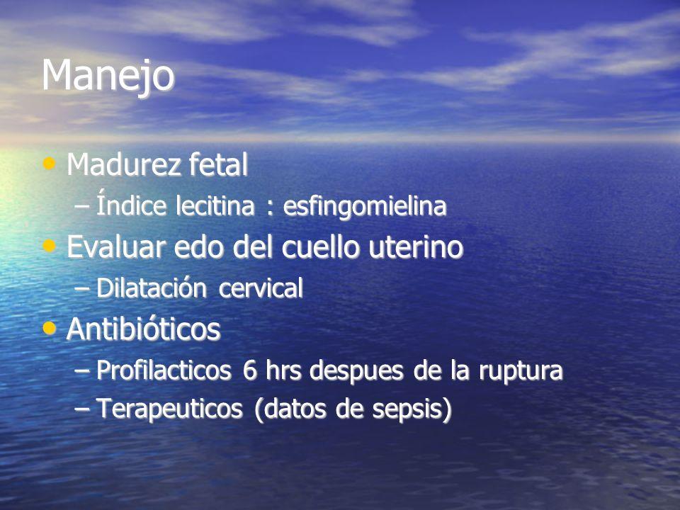 Manejo Madurez fetal Madurez fetal –Índice lecitina : esfingomielina Evaluar edo del cuello uterino Evaluar edo del cuello uterino –Dilatación cervica