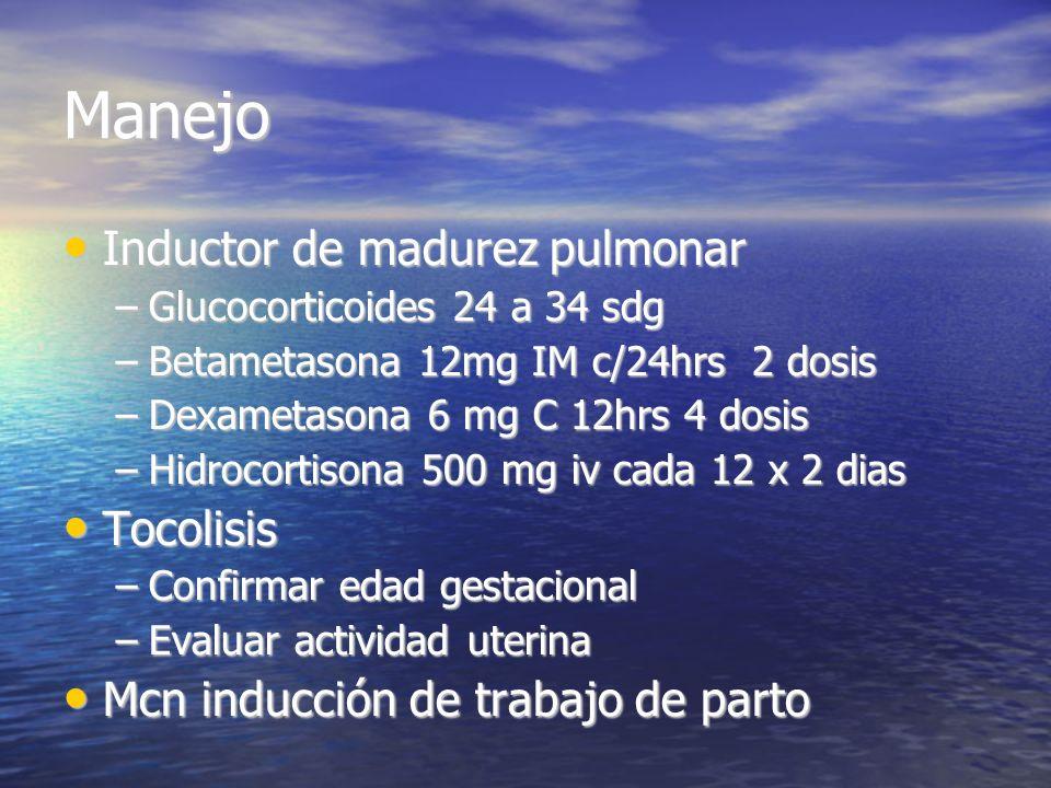 Manejo Inductor de madurez pulmonar Inductor de madurez pulmonar –Glucocorticoides 24 a 34 sdg –Betametasona 12mg IM c/24hrs 2 dosis –Dexametasona 6 m