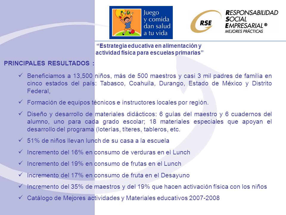 PRINCIPALES RESULTADOS : Beneficiamos a 13,500 niños, más de 500 maestros y casi 3 mil padres de familia en cinco estados del país: Tabasco, Coahuila, Durango, Estado de México y Distrito Federal, Formación de equipos técnicos e instructores locales por región.