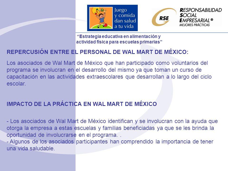 REPERCUSIÓN ENTRE EL PERSONAL DE WAL MART DE MÉXICO: Los asociados de Wal Mart de México que han participado como voluntarios del programa se involucran en el desarrollo del mismo ya que toman un curso de capacitación en las actividades extraescolares que desarrollan a lo largo del ciclo escolar.