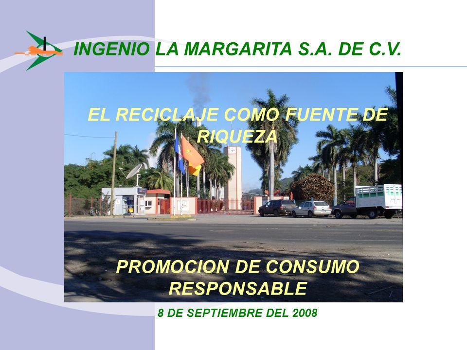 INGENIO LA MARGARITA S.A. DE C.V. EL RECICLAJE COMO FUENTE DE RIQUEZA PROMOCION DE CONSUMO RESPONSABLE 8 DE SEPTIEMBRE DEL 2008