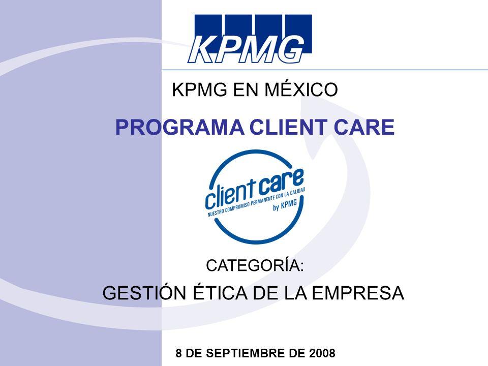 KPMG EN MÉXICO PROGRAMA CLIENT CARE CATEGORÍA: GESTIÓN ÉTICA DE LA EMPRESA 8 DE SEPTIEMBRE DE 2008