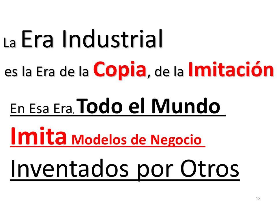 La Era Industrial es la Era de la Copia, de la Imitación es la Era de la Copia, de la Imitación En Esa Era, Todo el Mundo Imita Modelos de Negocio Inv