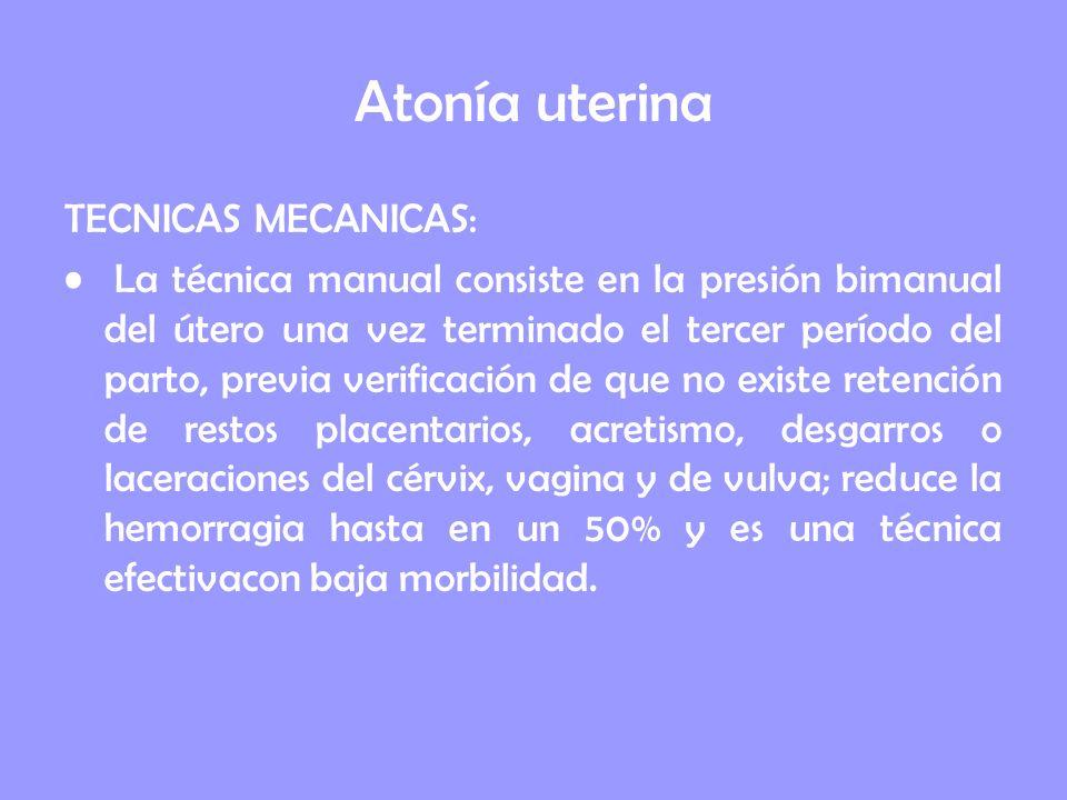Atonía uterina TECNICAS MECANICAS: La técnica manual consiste en la presión bimanual del útero una vez terminado el tercer período del parto, previa v
