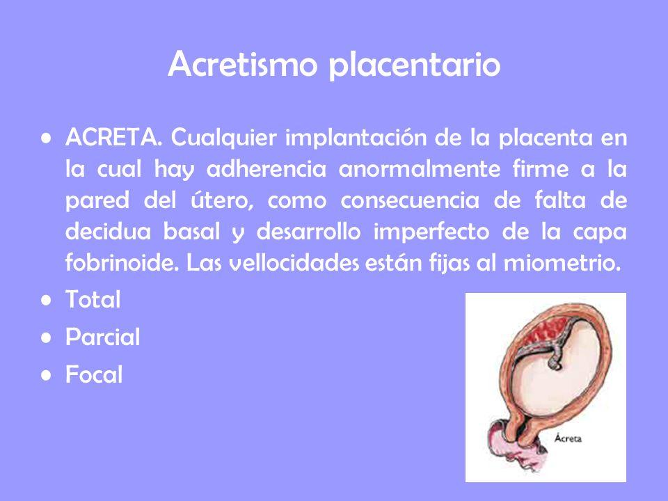 Acretismo placentario ACRETA. Cualquier implantación de la placenta en la cual hay adherencia anormalmente firme a la pared del útero, como consecuenc