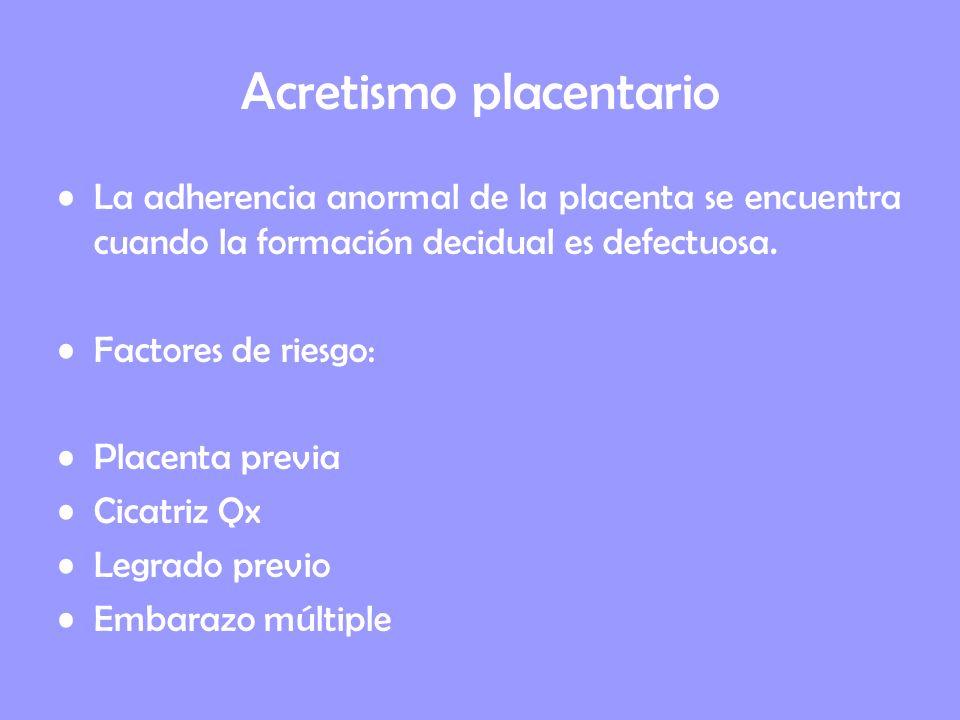 Acretismo placentario La adherencia anormal de la placenta se encuentra cuando la formación decidual es defectuosa. Factores de riesgo: Placenta previ